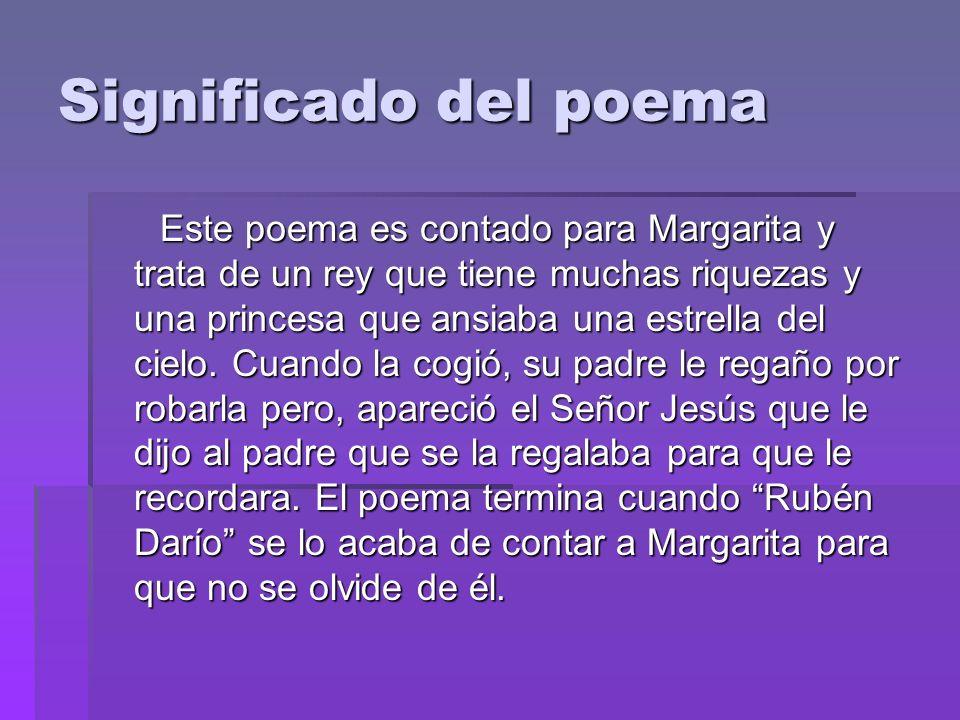 Significado del poema Este poema es contado para Margarita y trata de un rey que tiene muchas riquezas y una princesa que ansiaba una estrella del cie