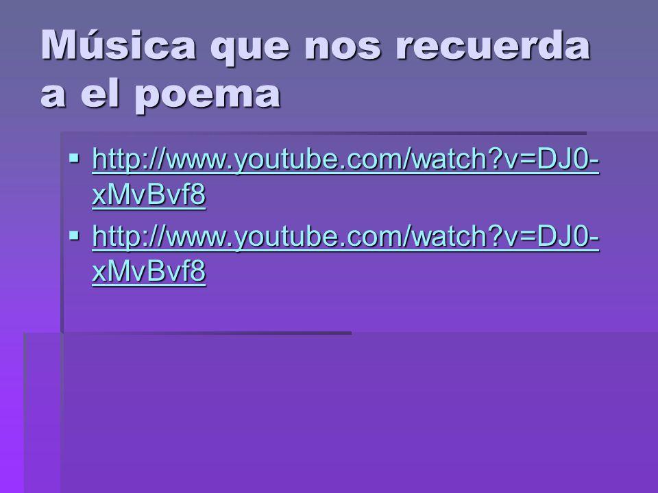 Música que nos recuerda a el poema http://www.youtube.com/watch?v=DJ0- xMvBvf8 http://www.youtube.com/watch?v=DJ0- xMvBvf8 http://www.youtube.com/watc
