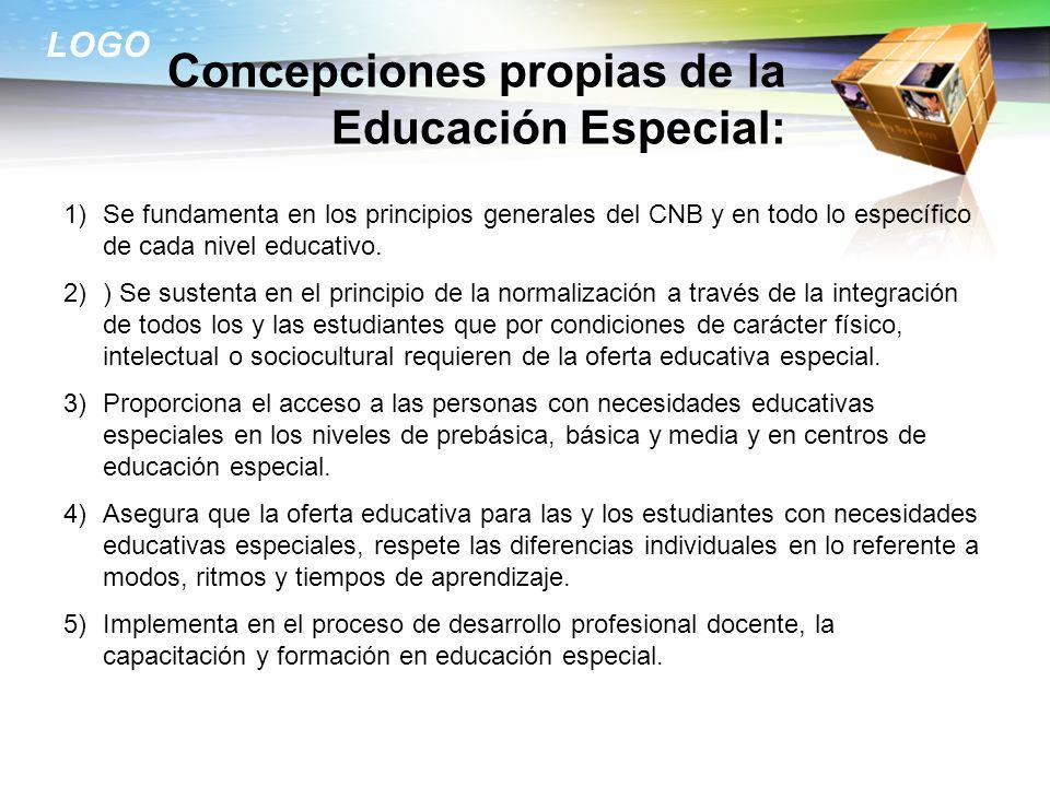 LOGO Concepciones propias de la Educación Especial: 1)Se fundamenta en los principios generales del CNB y en todo lo específico de cada nivel educativ