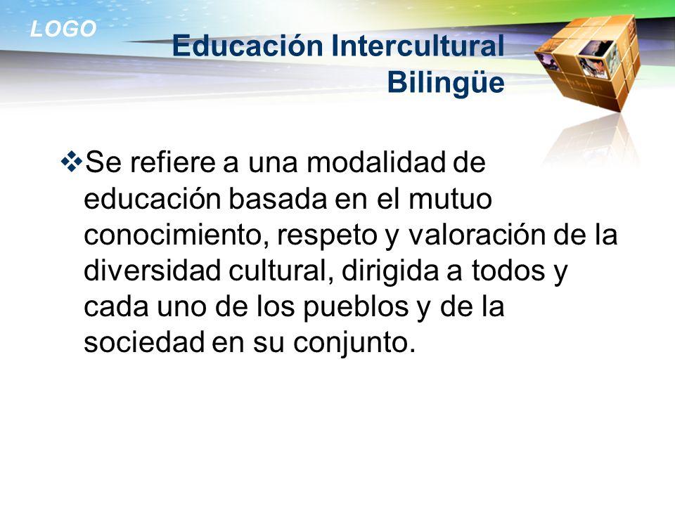 LOGO Educación Intercultural Bilingüe Se refiere a una modalidad de educación basada en el mutuo conocimiento, respeto y valoración de la diversidad c
