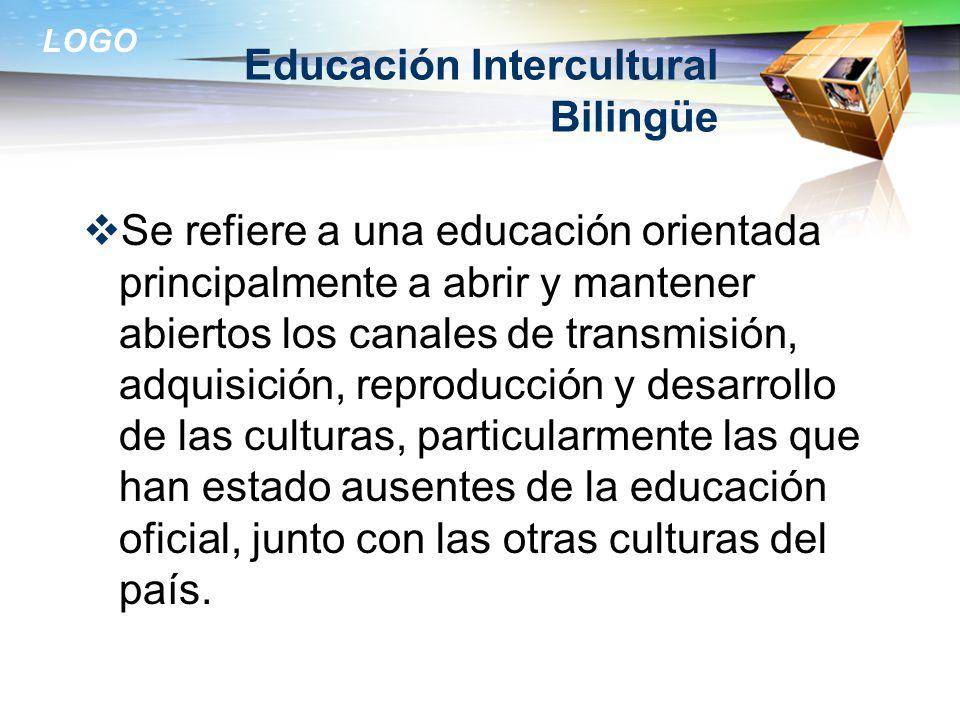 LOGO Educación Intercultural Bilingüe Se refiere a una educación orientada principalmente a abrir y mantener abiertos los canales de transmisión, adqu