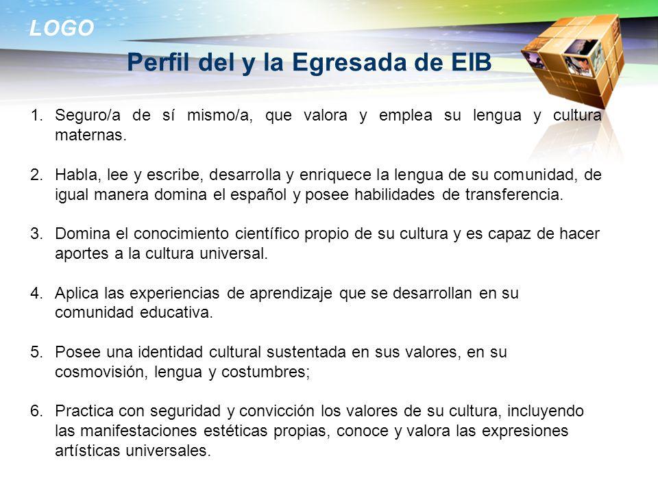 LOGO Perfil del y la Egresada de EIB 1.Seguro/a de sí mismo/a, que valora y emplea su lengua y cultura maternas. 2.Habla, lee y escribe, desarrolla y