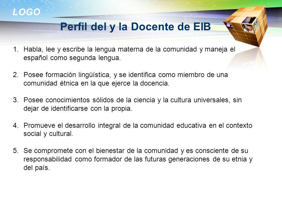 LOGO Perfil del y la Docente de EIB 1.Habla, lee y escribe la lengua materna de la comunidad y maneja el español como segunda lengua. 2.Posee formació
