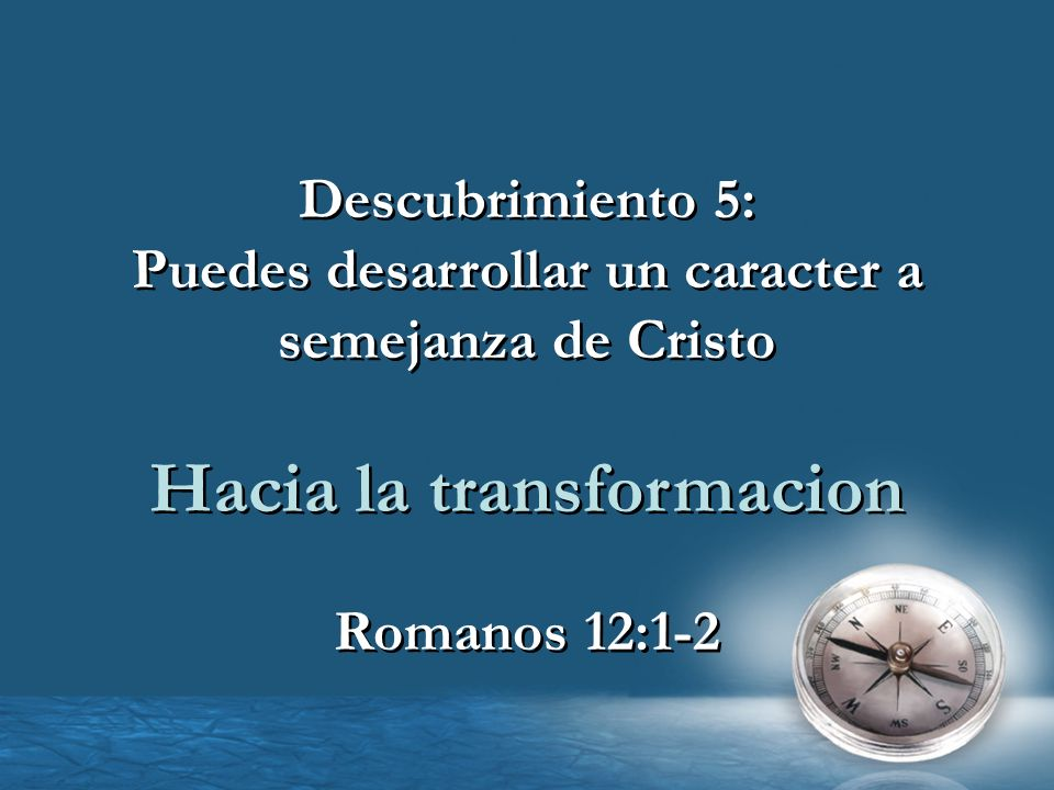 Descubrimiento 5: Puedes desarrollar un caracter a semejanza de Cristo Hacia la transformacion Romanos 12:1-2 Descubrimiento 5: Puedes desarrollar un