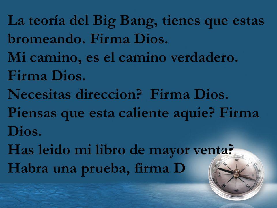 La teoría del Big Bang, tienes que estas bromeando. Firma Dios. Mi camino, es el camino verdadero. Firma Dios. Necesitas direccion? Firma Dios. Piensa