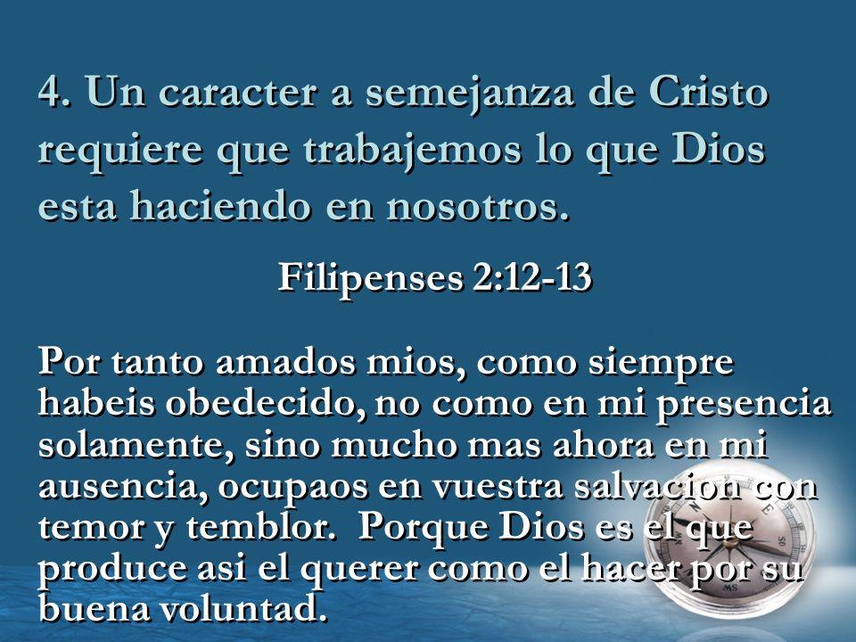 4. Un caracter a semejanza de Cristo requiere que trabajemos lo que Dios esta haciendo en nosotros. Filipenses 2:12-13 Por tanto amados mios, como sie