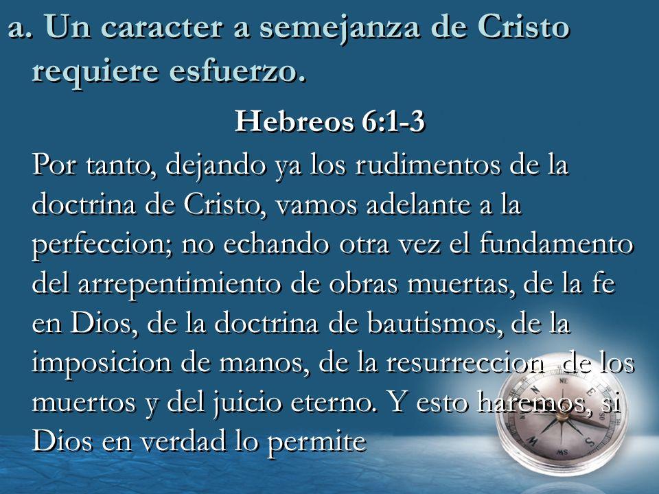 a. Un caracter a semejanza de Cristo requiere esfuerzo. Hebreos 6:1-3 Por tanto, dejando ya los rudimentos de la doctrina de Cristo, vamos adelante a