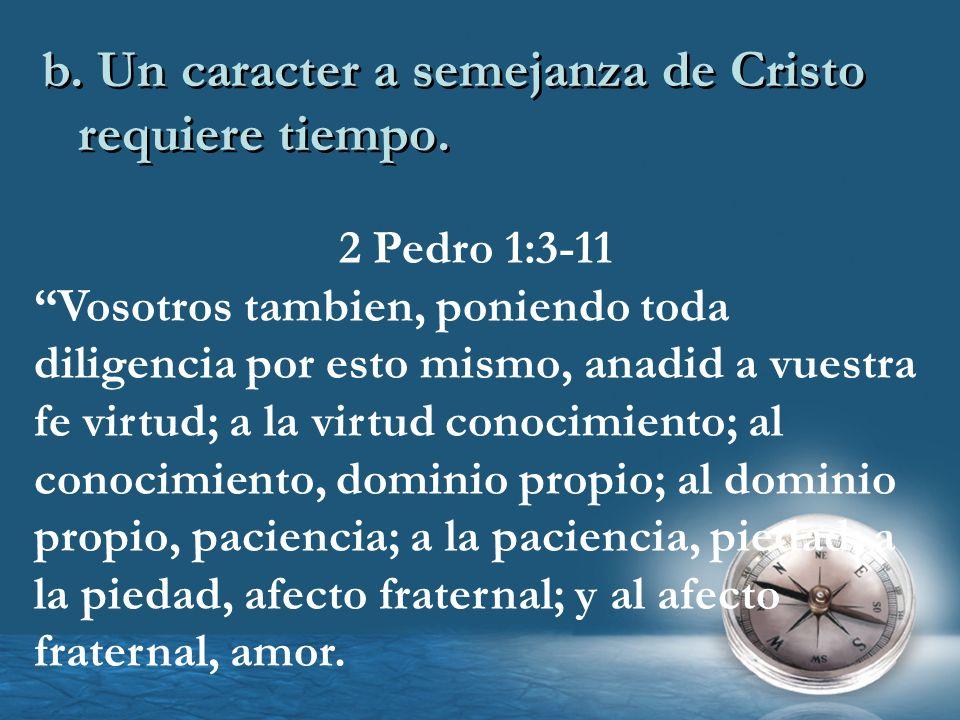 b. Un caracter a semejanza de Cristo requiere tiempo. 2 Pedro 1:3-11 Vosotros tambien, poniendo toda diligencia por esto mismo, anadid a vuestra fe vi