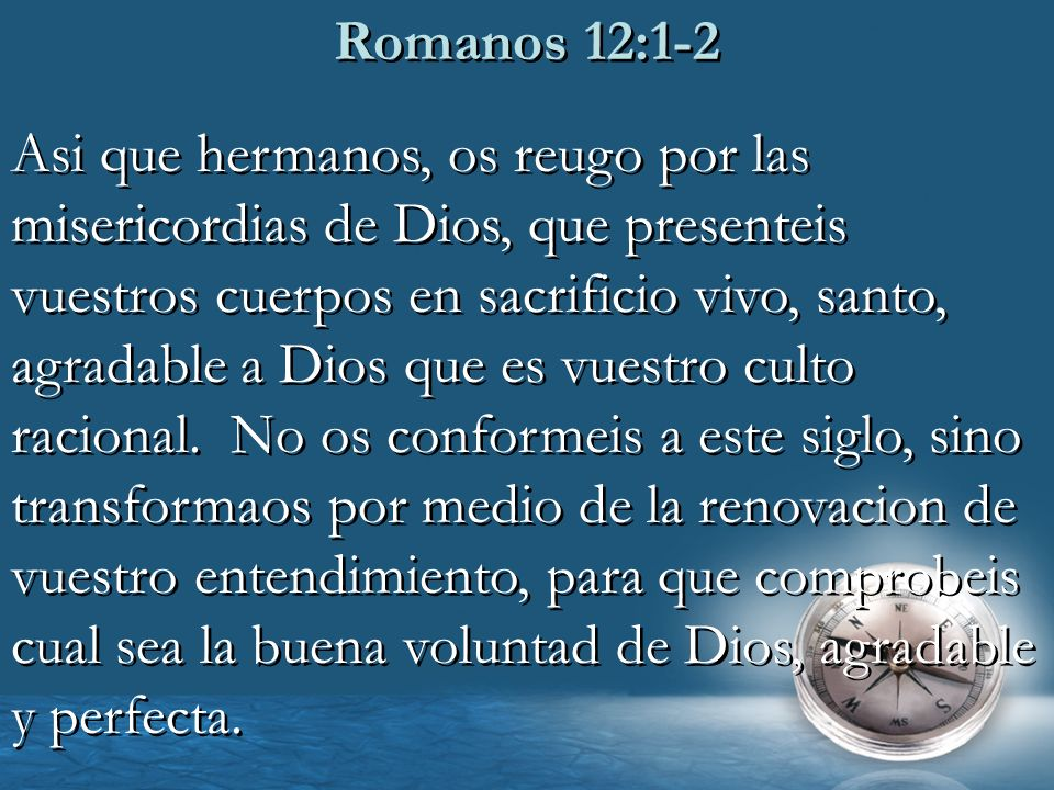 Romanos 12:1-2 Asi que hermanos, os reugo por las misericordias de Dios, que presenteis vuestros cuerpos en sacrificio vivo, santo, agradable a Dios q