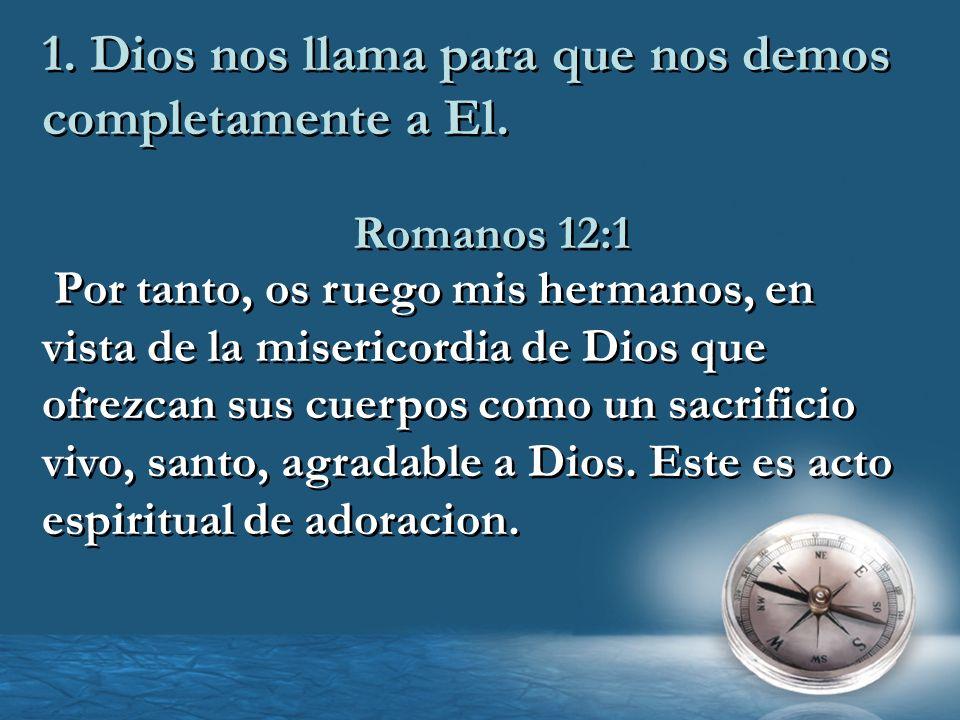 1. Dios nos llama para que nos demos completamente a El. Romanos 12:1 Por tanto, os ruego mis hermanos, en vista de la misericordia de Dios que ofrezc