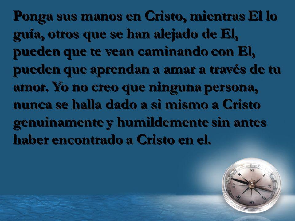 Ponga sus manos en Cristo, mientras El lo guía, otros que se han alejado de El, pueden que te vean caminando con El, pueden que aprendan a amar a trav