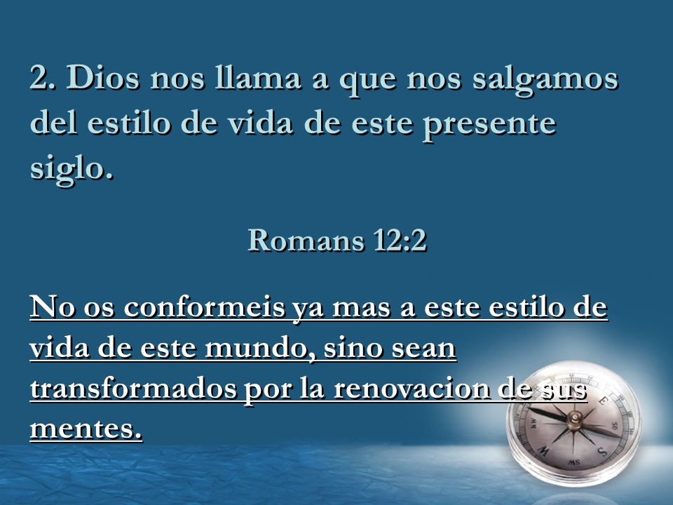2. Dios nos llama a que nos salgamos del estilo de vida de este presente siglo. Romans 12:2 No os conformeis ya mas a este estilo de vida de este mund