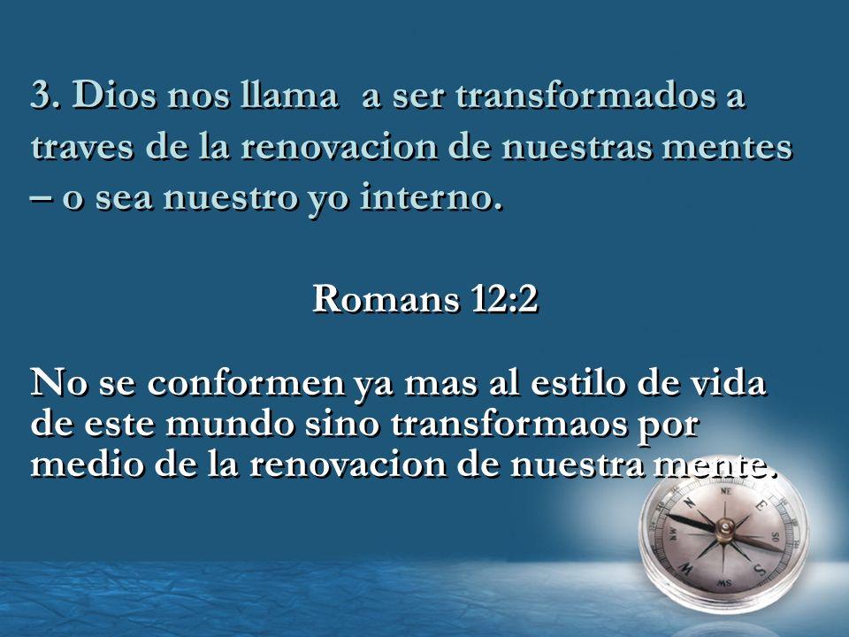 3. Dios nos llama a ser transformados a traves de la renovacion de nuestras mentes – o sea nuestro yo interno. Romans 12:2 No se conformen ya mas al e