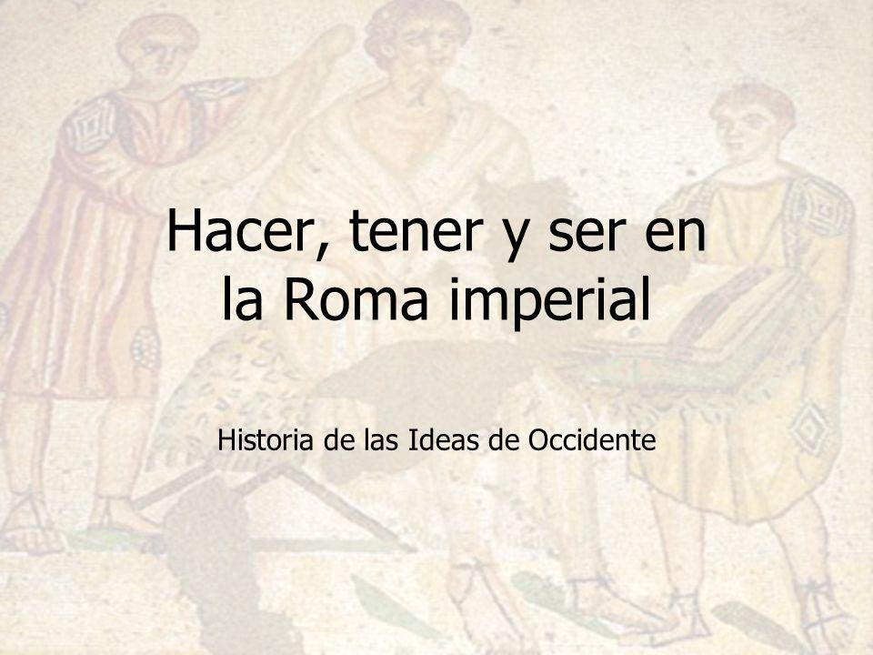 Historia de las Ideas de Occidente Hacer, tener y ser en la Roma imperial