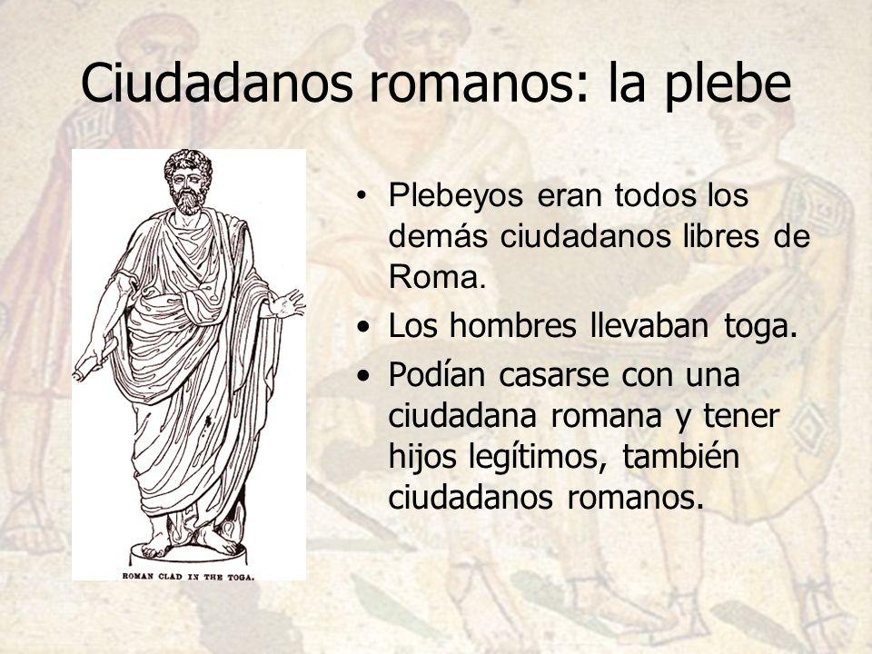 Ciudadanos romanos: la plebe Plebeyos eran todos los demás ciudadanos libres de Roma. Los hombres llevaban toga. Podían casarse con una ciudadana roma