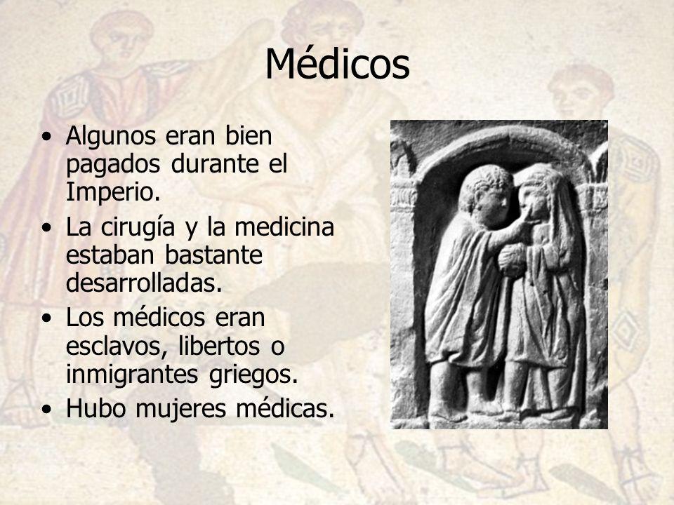 Médicos Algunos eran bien pagados durante el Imperio. La cirugía y la medicina estaban bastante desarrolladas. Los médicos eran esclavos, libertos o i