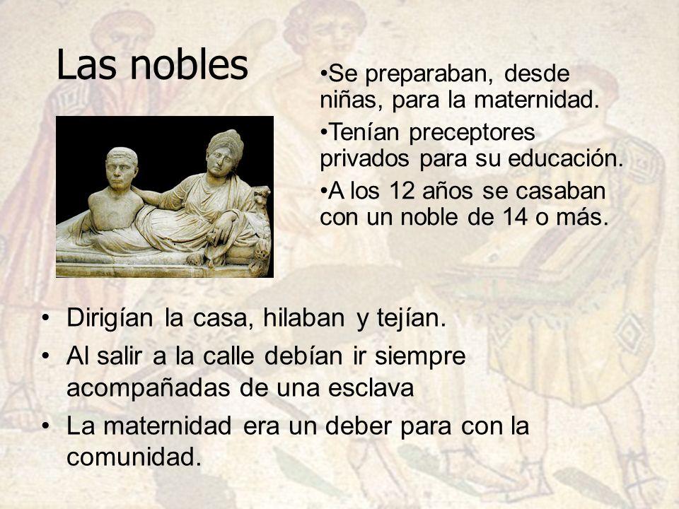 Las nobles Dirigían la casa, hilaban y tejían. Al salir a la calle debían ir siempre acompañadas de una esclava La maternidad era un deber para con la
