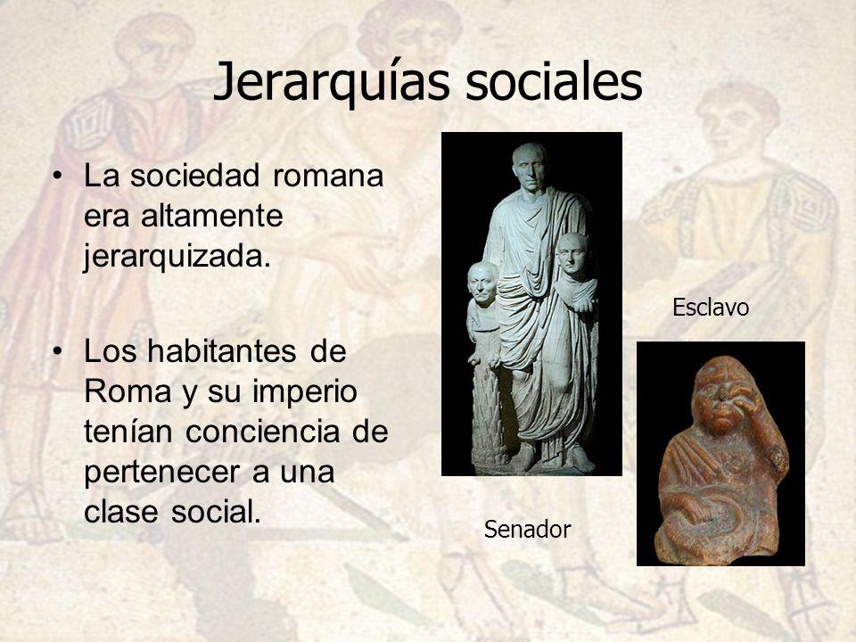 Jerarquías sociales La sociedad romana era altamente jerarquizada. Los habitantes de Roma y su imperio tenían conciencia de pertenecer a una clase soc