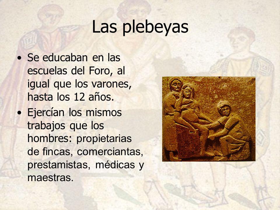 Las plebeyas Se educaban en las escuelas del Foro, al igual que los varones, hasta los 12 años. Ejercían los mismos trabajos que los hombres: propieta