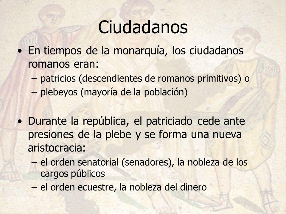 Ciudadanos En tiempos de la monarquía, los ciudadanos romanos eran: –patricios (descendientes de romanos primitivos) o –plebeyos (mayoría de la poblac