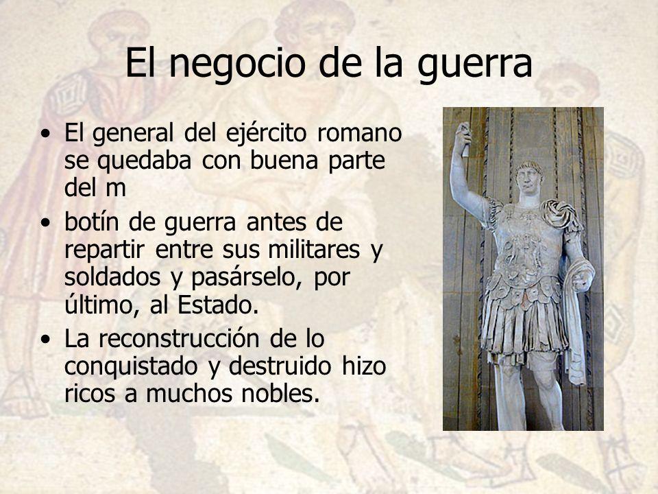 El negocio de la guerra El general del ejército romano se quedaba con buena parte del m botín de guerra antes de repartir entre sus militares y soldad