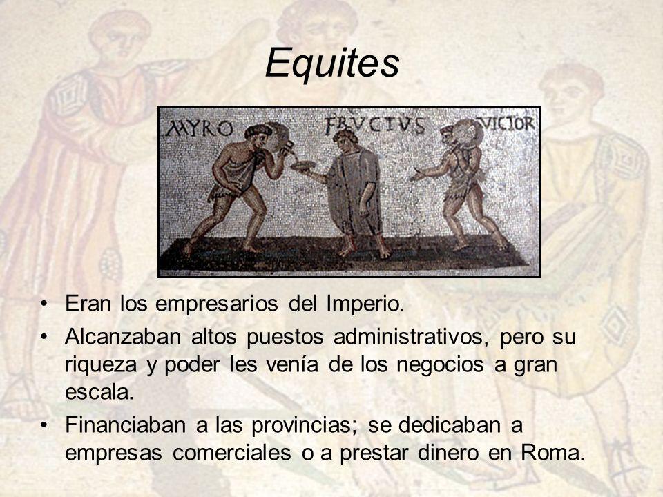 Equites Eran los empresarios del Imperio. Alcanzaban altos puestos administrativos, pero su riqueza y poder les venía de los negocios a gran escala. F