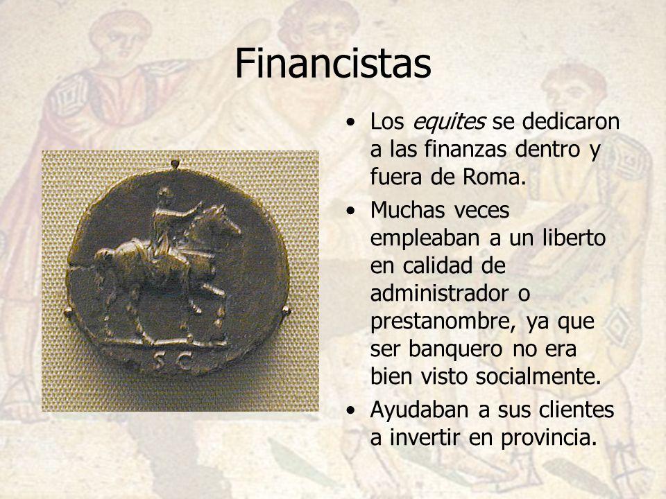 Financistas Los equites se dedicaron a las finanzas dentro y fuera de Roma. Muchas veces empleaban a un liberto en calidad de administrador o prestano