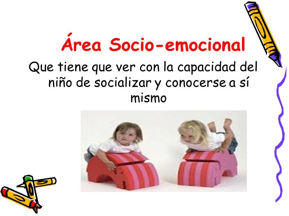 Área Socio-emocional Que tiene que ver con la capacidad del niño de socializar y conocerse a sí mismo