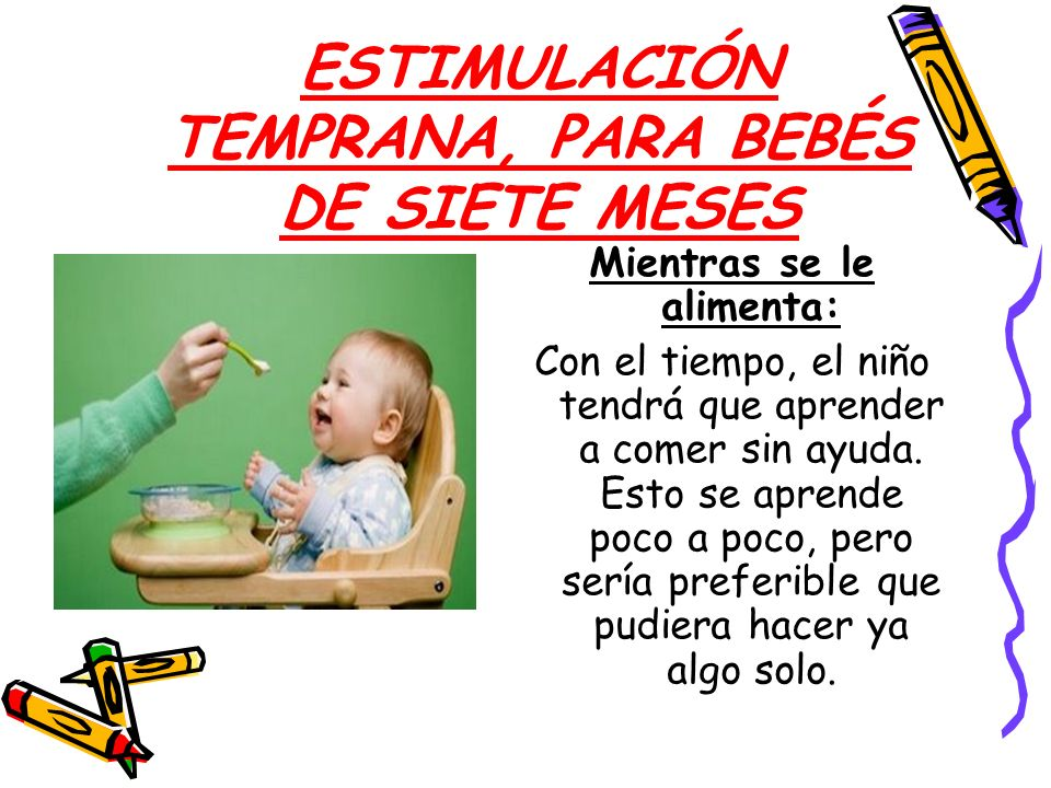 ESTIMULACIÓN TEMPRANA, PARA BEBÉS DE SIETE MESES Mientras se le alimenta: Con el tiempo, el niño tendrá que aprender a comer sin ayuda. Esto se aprend