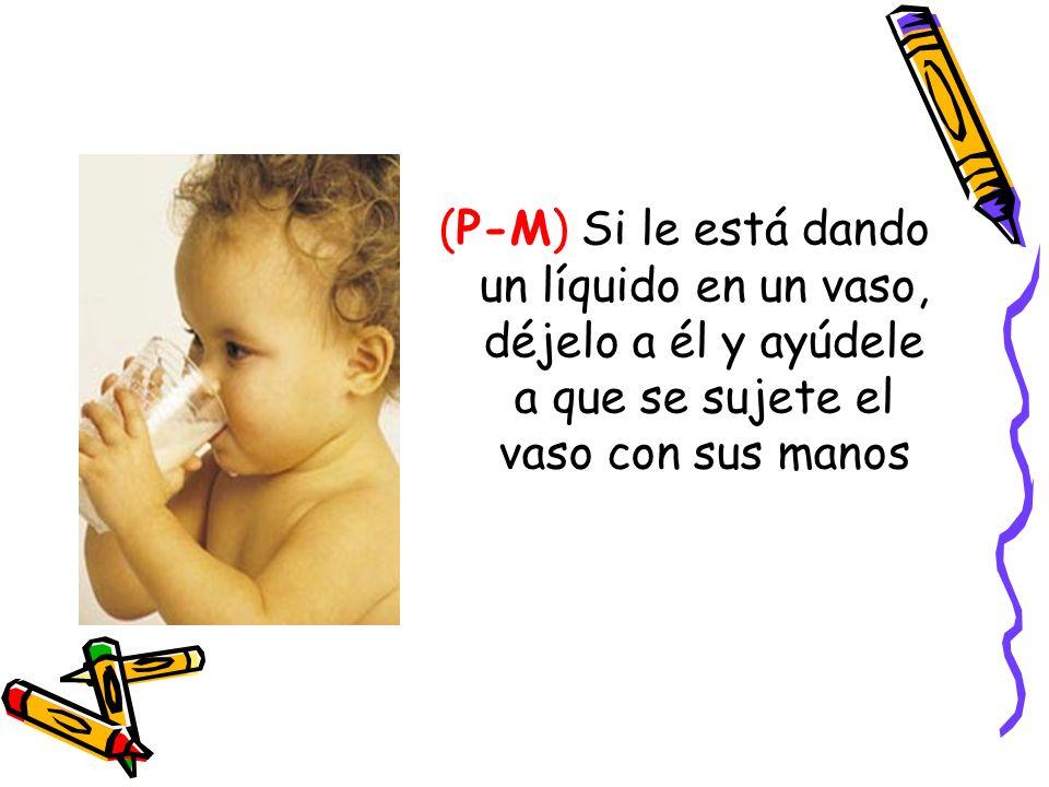 (P-M) Si le está dando un líquido en un vaso, déjelo a él y ayúdele a que se sujete el vaso con sus manos