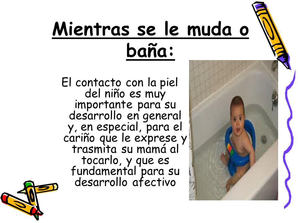 Mientras se le muda o baña: El contacto con la piel del niño es muy importante para su desarrollo en general y, en especial, para el cariño que le exp