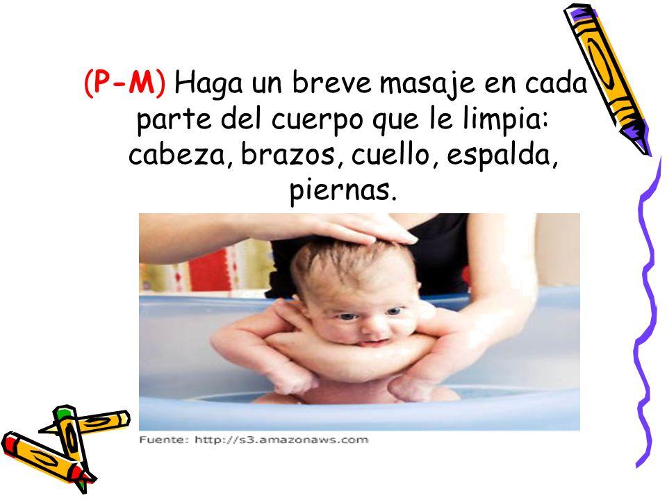 (P-M) Haga un breve masaje en cada parte del cuerpo que le limpia: cabeza, brazos, cuello, espalda, piernas.