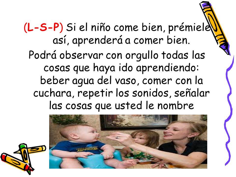 (L-S-P) Si el niño come bien, prémiele así, aprenderá a comer bien. Podrá observar con orgullo todas las cosas que haya ido aprendiendo: beber agua de