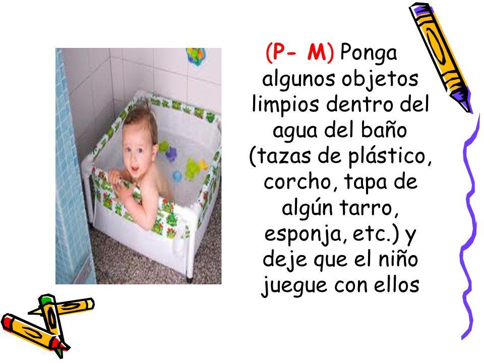 (P- M) Ponga algunos objetos limpios dentro del agua del baño (tazas de plástico, corcho, tapa de algún tarro, esponja, etc.) y deje que el niño juegu