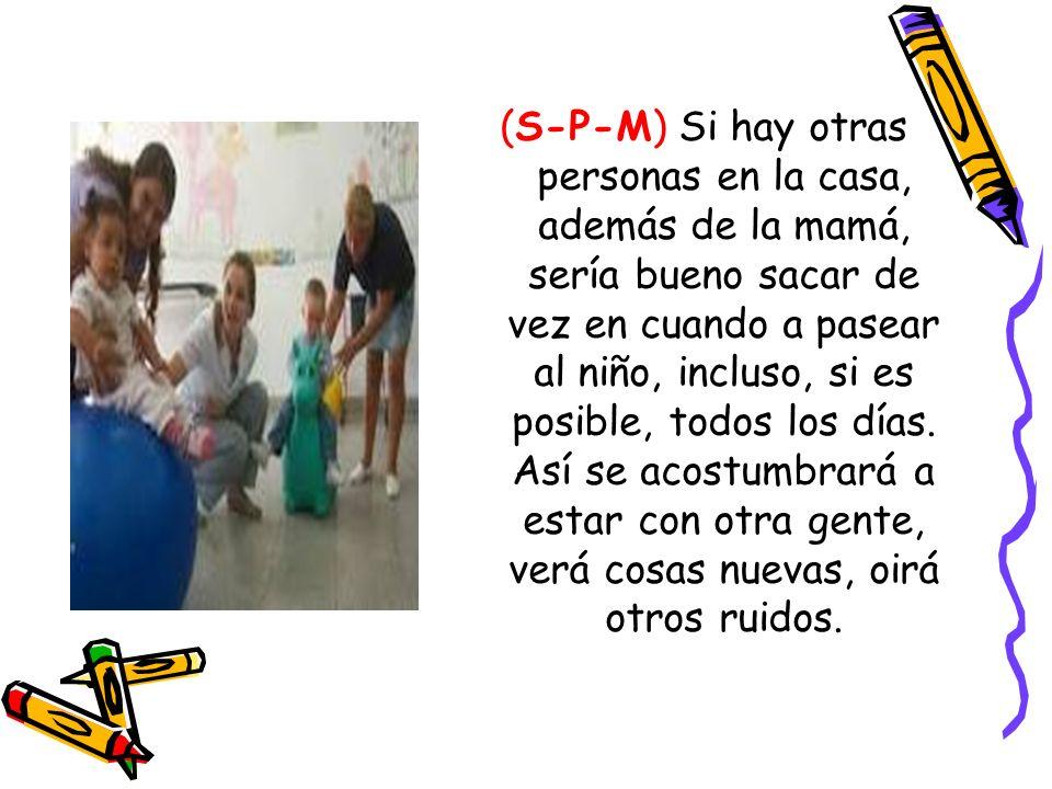 (S-P-M) Si hay otras personas en la casa, además de la mamá, sería bueno sacar de vez en cuando a pasear al niño, incluso, si es posible, todos los dí