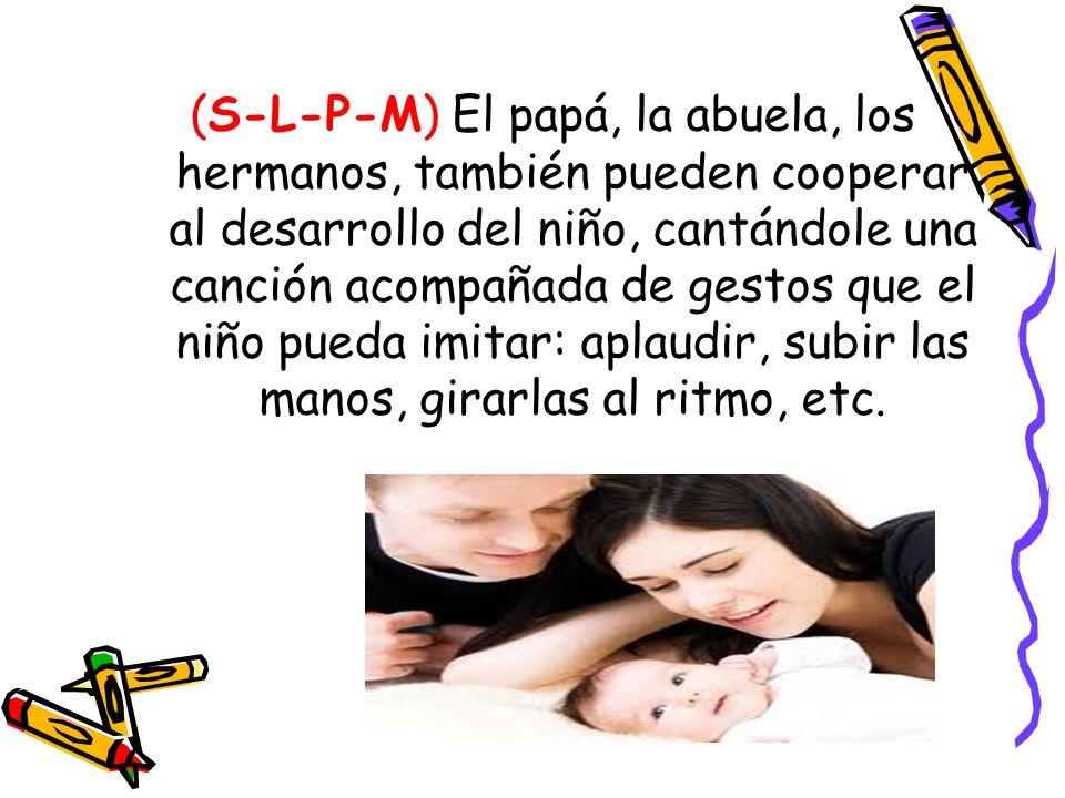(S-L-P-M) El papá, la abuela, los hermanos, también pueden cooperar al desarrollo del niño, cantándole una canción acompañada de gestos que el niño pu