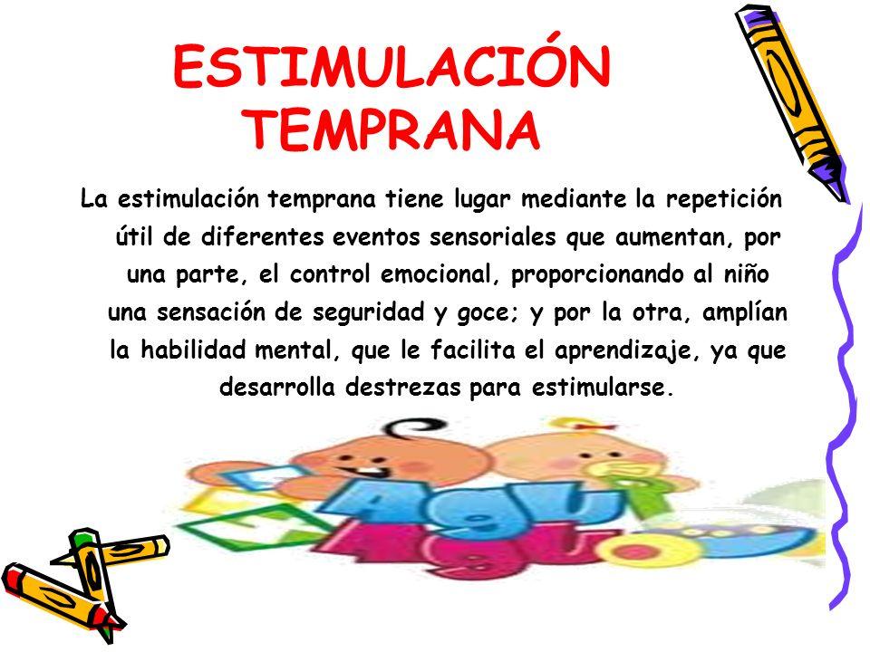 ESTIMULACIÓN TEMPRANA La estimulación temprana tiene lugar mediante la repetición útil de diferentes eventos sensoriales que aumentan, por una parte,
