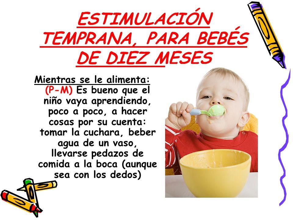 ESTIMULACIÓN TEMPRANA, PARA BEBÉS DE DIEZ MESES Mientras se le alimenta: (P-M) Es bueno que el niño vaya aprendiendo, poco a poco, a hacer cosas por s