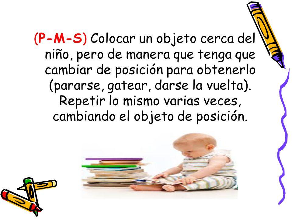 (P-M-S) Colocar un objeto cerca del niño, pero de manera que tenga que cambiar de posición para obtenerlo (pararse, gatear, darse la vuelta). Repetir