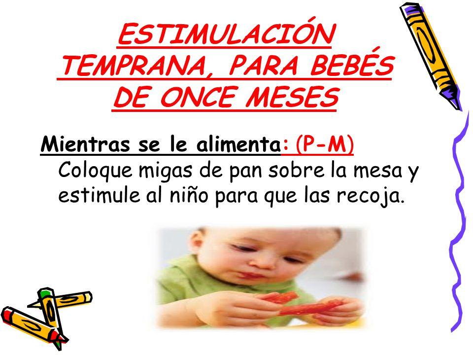 ESTIMULACIÓN TEMPRANA, PARA BEBÉS DE ONCE MESES Mientras se le alimenta: (P-M) Coloque migas de pan sobre la mesa y estimule al niño para que las reco