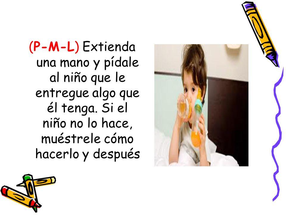 (P-M-L) Extienda una mano y pídale al niño que le entregue algo que él tenga. Si el niño no lo hace, muéstrele cómo hacerlo y después