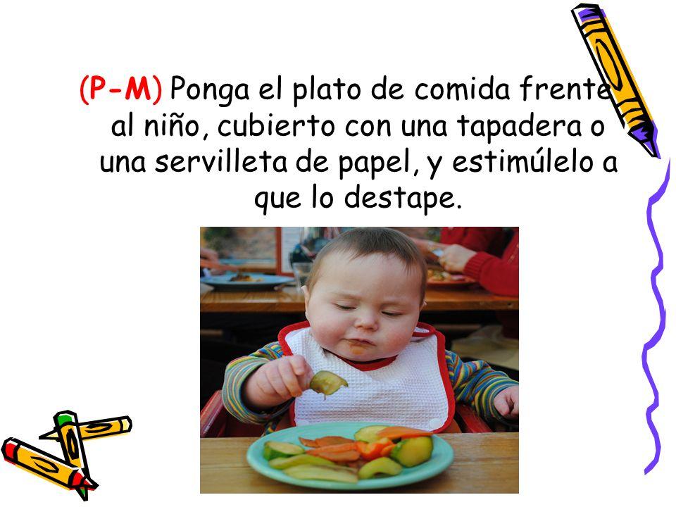 (P-M) Ponga el plato de comida frente al niño, cubierto con una tapadera o una servilleta de papel, y estimúlelo a que lo destape.
