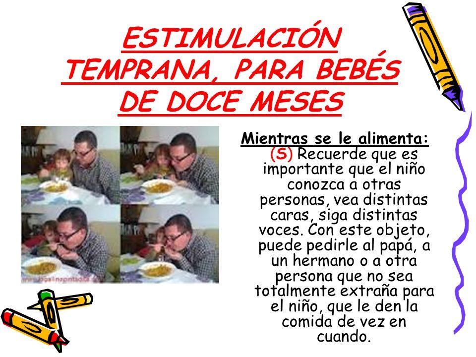 ESTIMULACIÓN TEMPRANA, PARA BEBÉS DE DOCE MESES Mientras se le alimenta: (S) Recuerde que es importante que el niño conozca a otras personas, vea dist