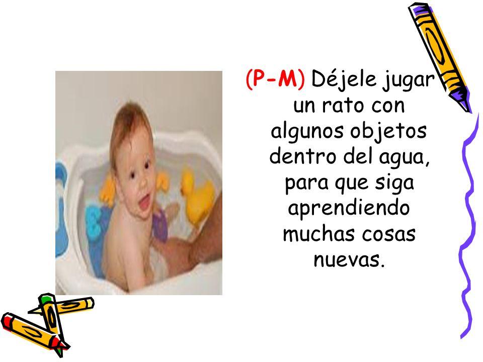 (P-M) Déjele jugar un rato con algunos objetos dentro del agua, para que siga aprendiendo muchas cosas nuevas.
