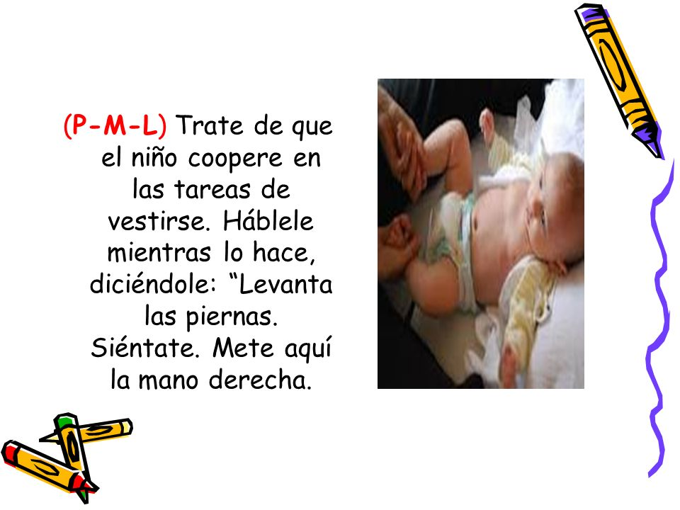 (P-M-L) Trate de que el niño coopere en las tareas de vestirse. Háblele mientras lo hace, diciéndole: Levanta las piernas. Siéntate. Mete aquí la mano