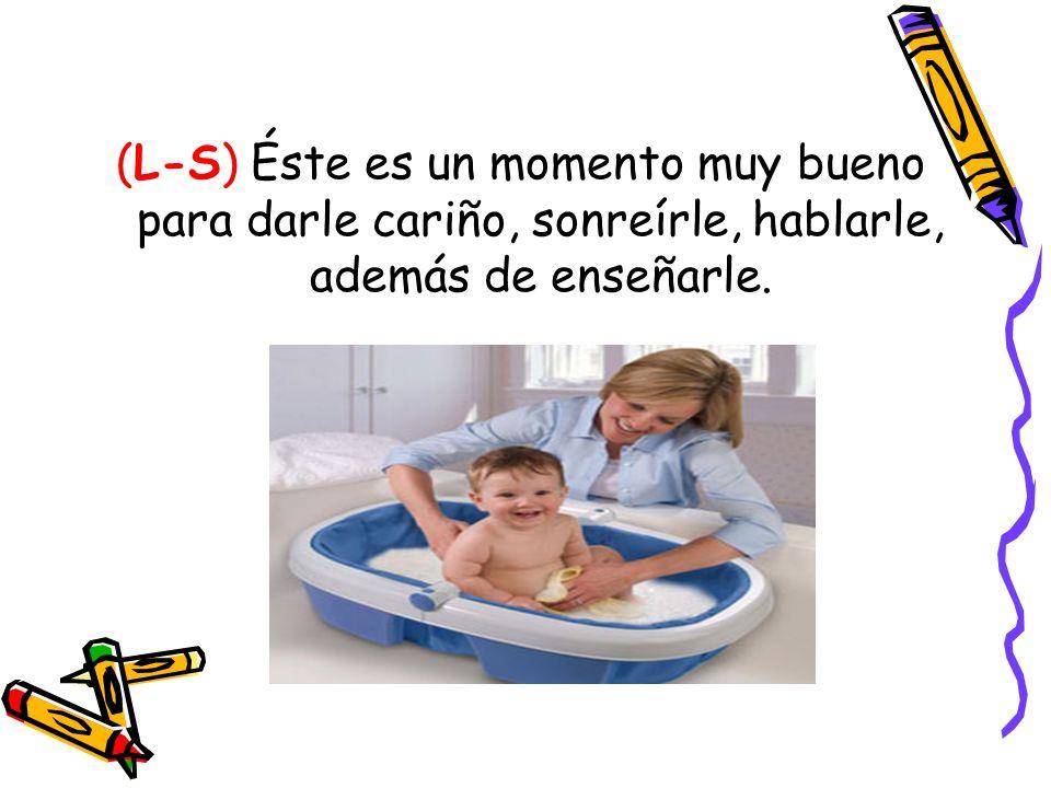 (L-S) Éste es un momento muy bueno para darle cariño, sonreírle, hablarle, además de enseñarle.