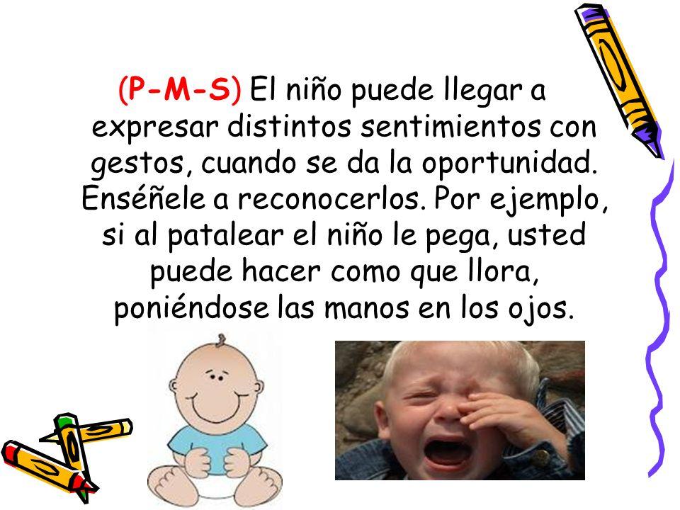 (P-M-S) El niño puede llegar a expresar distintos sentimientos con gestos, cuando se da la oportunidad. Enséñele a reconocerlos. Por ejemplo, si al pa