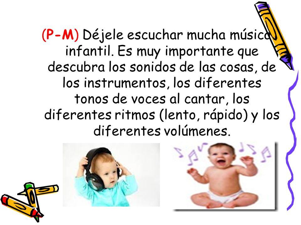 (P-M) Déjele escuchar mucha música infantil. Es muy importante que descubra los sonidos de las cosas, de los instrumentos, los diferentes tonos de voc