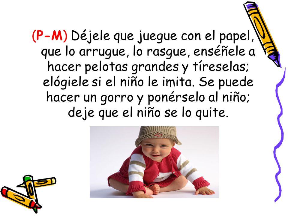 (P-M) Déjele que juegue con el papel, que lo arrugue, lo rasgue, enséñele a hacer pelotas grandes y tíreselas; elógiele si el niño le imita. Se puede