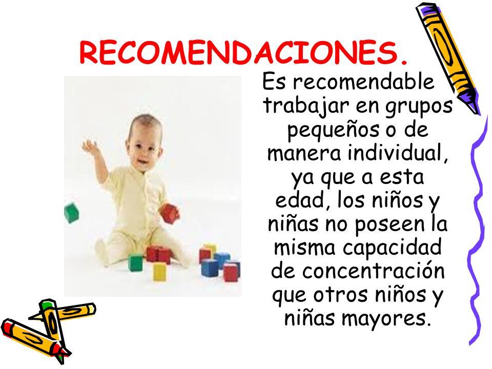 RECOMENDACIONES. Es recomendable trabajar en grupos pequeños o de manera individual, ya que a esta edad, los niños y niñas no poseen la misma capacida